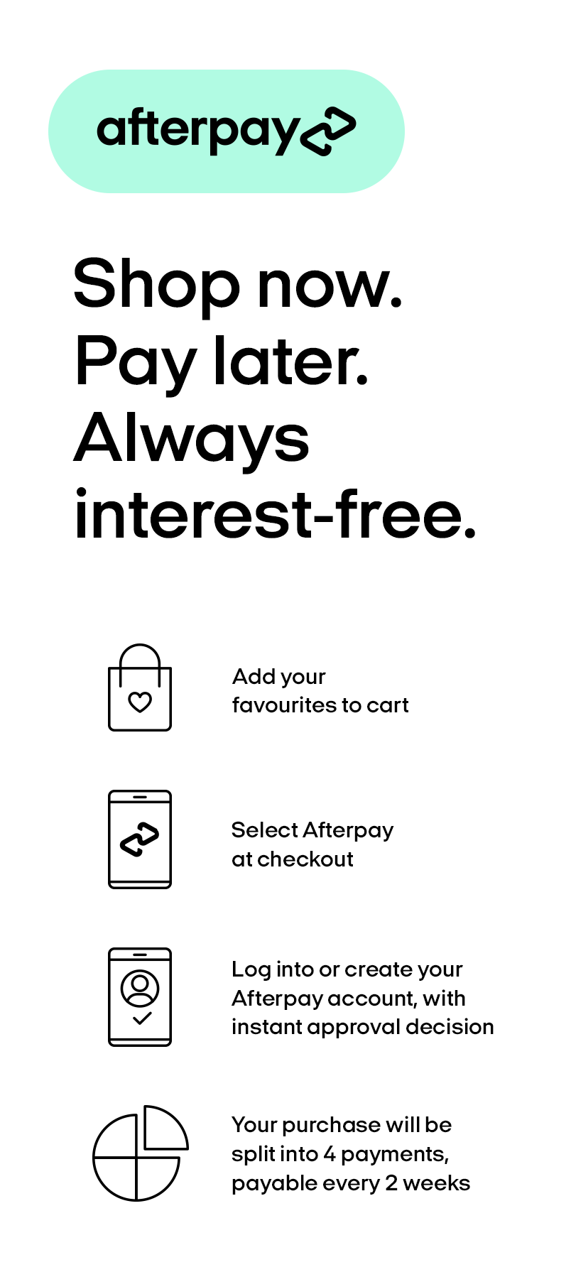 Afterpay. Shop now. Pay later. Always interest-free.